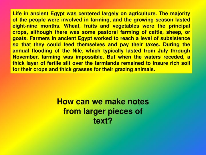 Life in ancient Egypt was centered largely on agriculture. The majority of the people were involved in farming, and the growing season lasted eight-nine months. Wheat, fruits and vegetables were the principal crops, although there was some pastoral farming of cattle, sheep, or goats. Farmers in ancient Egypt worked to reach a level of subsistence so that they could feed themselves and pay their taxes. During the annual flooding of the Nile, which typically lasted from July through November, farming was impossible. But when the waters receded, a thick layer of fertile silt over the farmlands remained to insure rich soil for their crops and thick grasses for their grazing animals.