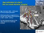 age estimates for site 2 the ice cored moraine complex