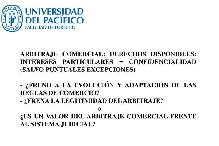 ARBITRAJE COMERCIAL: DERECHOS DISPONIBLES: INTERESES PARTICULARES = CONFIDENCIALIDAD (SALVO PUNTUALES EXCEPCIONES)