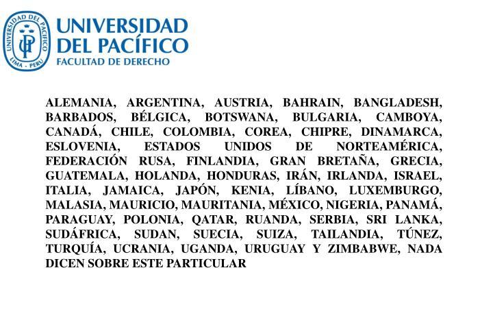 ALEMANIA, ARGENTINA, AUSTRIA, BAHRAIN, BANGLADESH, BARBADOS, BÉLGICA, BOTSWANA, BULGARIA, CAMBOYA, CANADÁ, CHILE, COLOMBIA, COREA, CHIPRE, DINAMARCA, ESLOVENIA, ESTADOS UNIDOS DE NORTEAMÉRICA, FEDERACIÓN RUSA, FINLANDIA, GRAN BRETAÑA, GRECIA, GUATEMALA, HOLANDA, HONDURAS, IRÁN, IRLANDA, ISRAEL, ITALIA, JAMAICA, JAPÓN, KENIA, LÍBANO, LUXEMBURGO, MALASIA, MAURICIO, MAURITANIA, MÉXICO, NIGERIA, PANAMÁ, PARAGUAY, POLONIA, QATAR, RUANDA, SERBIA, SRI LANKA, SUDÁFRICA, SUDAN, SUECIA, SUIZA, TAILANDIA, TÚNEZ, TURQUÍA, UCRANIA, UGANDA, URUGUAY Y ZIMBABWE, NADA DICEN SOBRE ESTE PARTICULAR