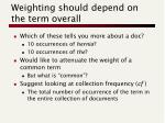 weighting should depend on the term overall