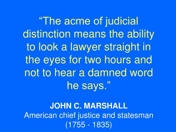 """The acme of judicial distinction means the ability to look a lawyer straight in the eyes for two hours and not to hear a damned word he says."""