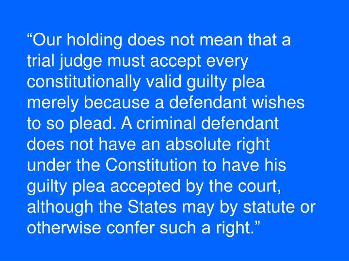 """Our holding does not mean that a trial judge must accept every constitutionally valid guilty plea merely because a defendant wishes to so plead. A criminal defendant does not have an absolute right under the Constitution to have his guilty plea accepted by the court, although the States may by statute or otherwise confer such a right."""