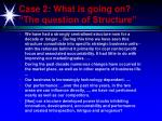case 2 what is going on the question of structure