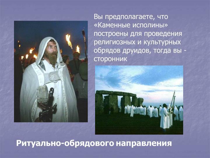 Вы предполагаете, что «Каменные исполины» построены для проведения религиозных и культурных обрядов друидов, тогда вы - сторонник