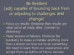 be resilient adj capable of bouncing back from or adjusting to challenges and change