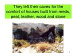 they left their caves for the comfort of houses built from reeds peat leather wood and stone