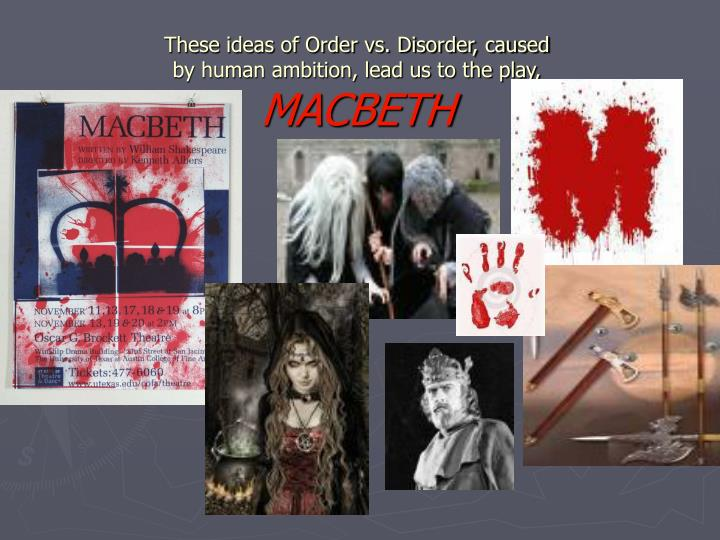 order and disorder in macbeth Summary: the themes of order vs disorder and natural vs supernatural discussed in relation to shakespeare's play macbeth amongst these the many themes in the shakespearean tragedy macbeth, order versus disorder and the elements of the supernatural and unnatural will be discussed the element of.