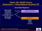 study 103 quad versus atazanavir r emtricitabine tenofovir df