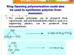 ring opening polymerization could also be used to synthesize polymer from monomer
