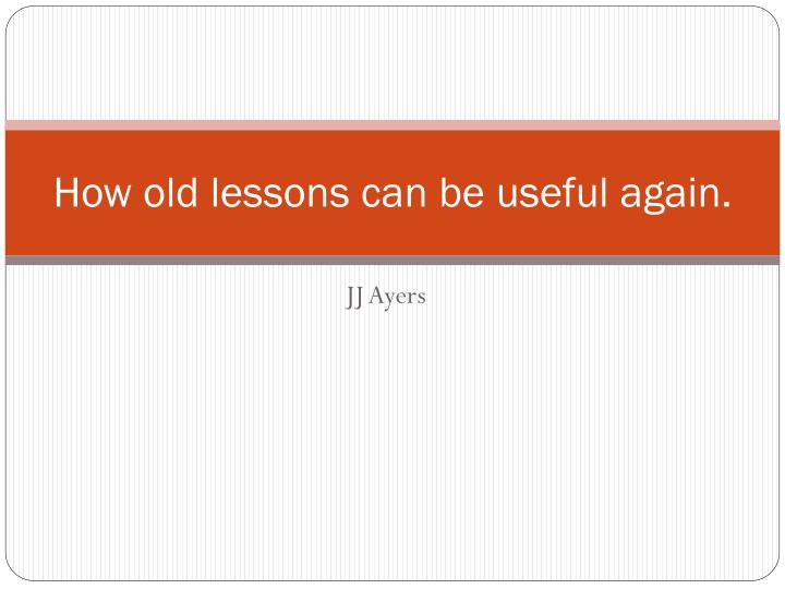 how old lessons can be useful again n.