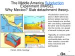 the middle america subduction experiment mase why mexico slab detachment theory