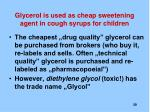 glycerol is used as cheap sweetening agent in cough syrups for children