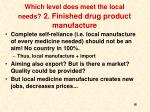 which level does meet the local needs 2 finished drug product manufacture1
