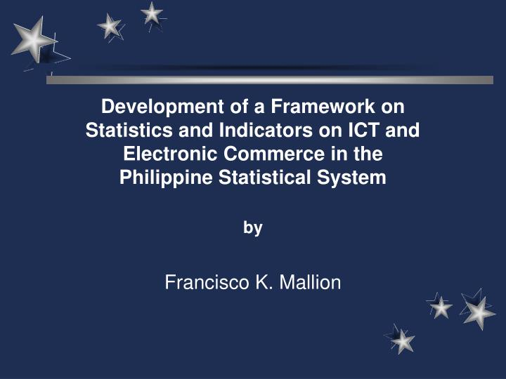 Development of a Framework on Statistics and Indicators on ICT and Electronic Commerce in the Philip...