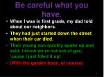 be careful what you have