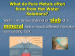 what do pure metals often form from hot water solutions