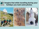 c5 imagine that while travelling during your holidays you took some photos