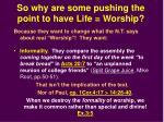 so why are some pushing the point to have life worship