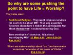 so why are some pushing the point to have life worship1