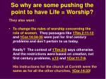 so why are some pushing the point to have life worship3