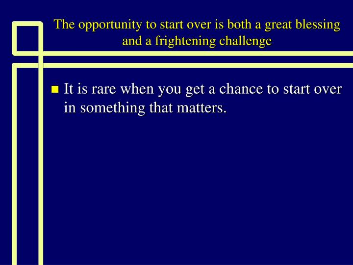 the opportunity to start over is both a great blessing and a frightening challenge n.