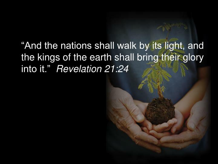 """And the nations shall walk by its light, and the kings of the earth shall bring their glory into it."""