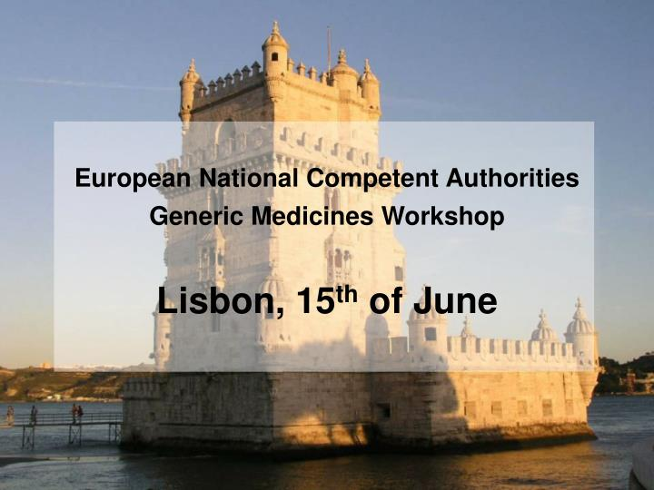 european national competent authorities generic medicines workshop lisbon 15 th of june n.