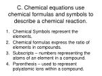c chemical equations use chemical formulas and symbols to describe a chemical reaction