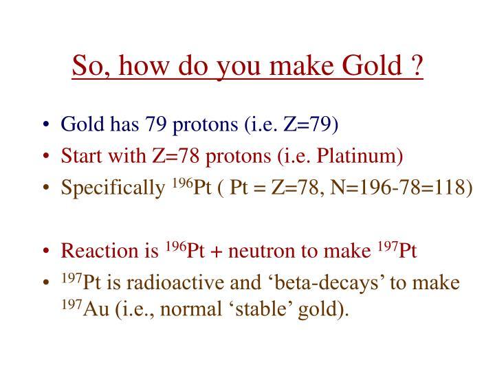 So, how do you make Gold ?