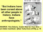 but indians have been cursed above all other people in history indians have anthropologists