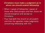 christians must make a judgment as to whom we should extend fellowship