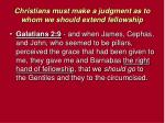 christians must make a judgment as to whom we should extend fellowship5