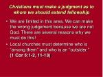 christians must make a judgment as to whom we should extend fellowship6
