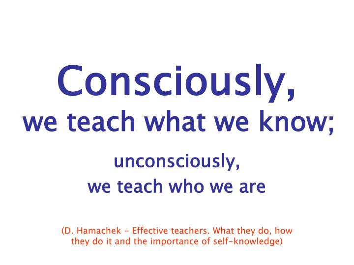 consciously we teach what we know n.