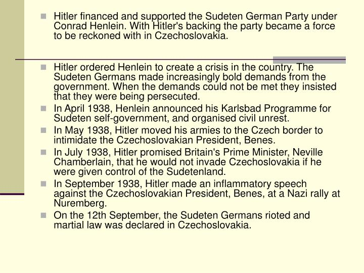 Hitler financed and supported the Sudeten German Party under Conrad Henlein. With Hitler's backing the party became a force to be reckoned with in Czechoslovakia.