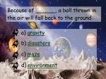 because of a ball thrown in the air will fall back to the ground