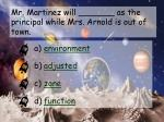 mr martinez will as the principal while mrs arnold is out of town