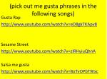 pick out me gusta phrases in the following songs
