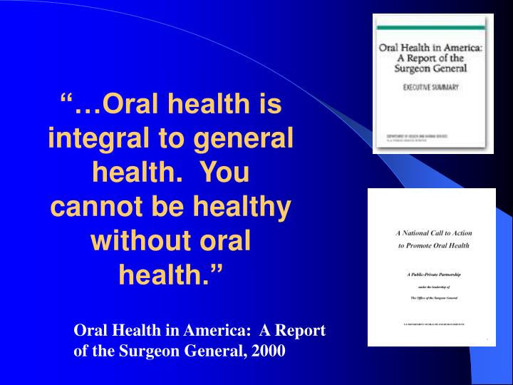 """""""…Oral health is integral to general health.  You cannot be healthy without oral health."""""""