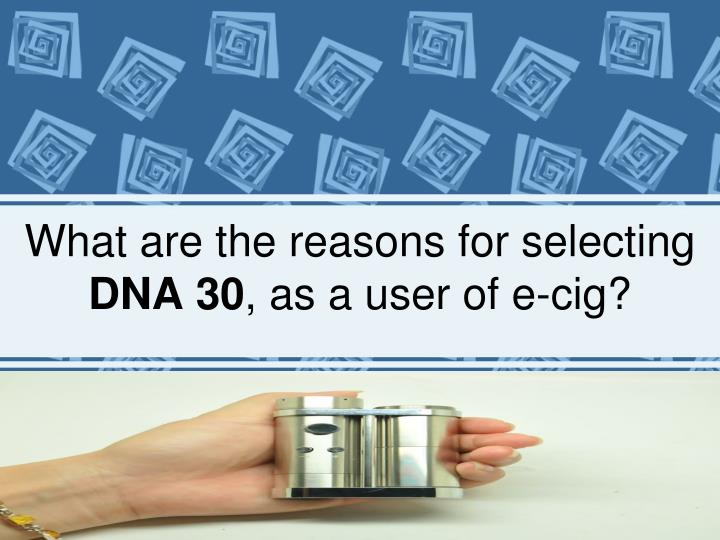 what are the reasons for selecting dna 30 as a user of e cig n.