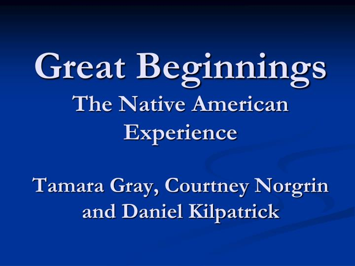 great beginnings the native american experience tamara gray courtney norgrin and daniel kilpatrick n.