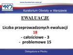 ewaluacje liczba przeprowadzonych ewaluacji 18 ca o ciowe 3 problemowe 15