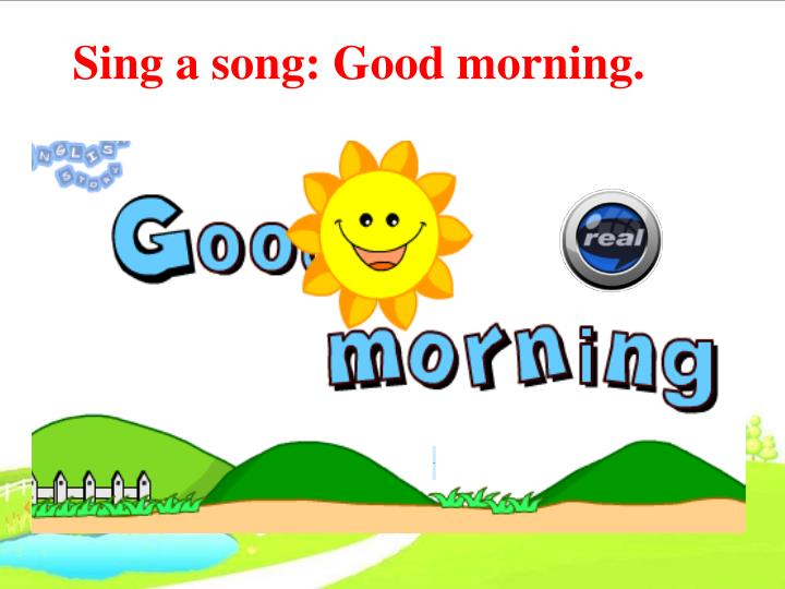 Sing a song: Good morning.