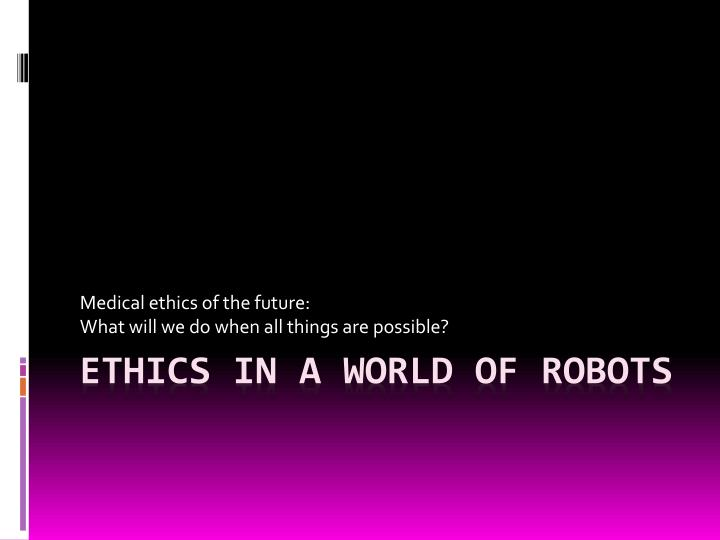 medical ethics of the future what will we do when all things are possible n.