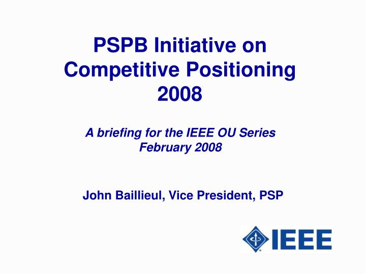 pspb initiative on competitive positioning 2008 a briefing for the ieee ou series february 2008 n.