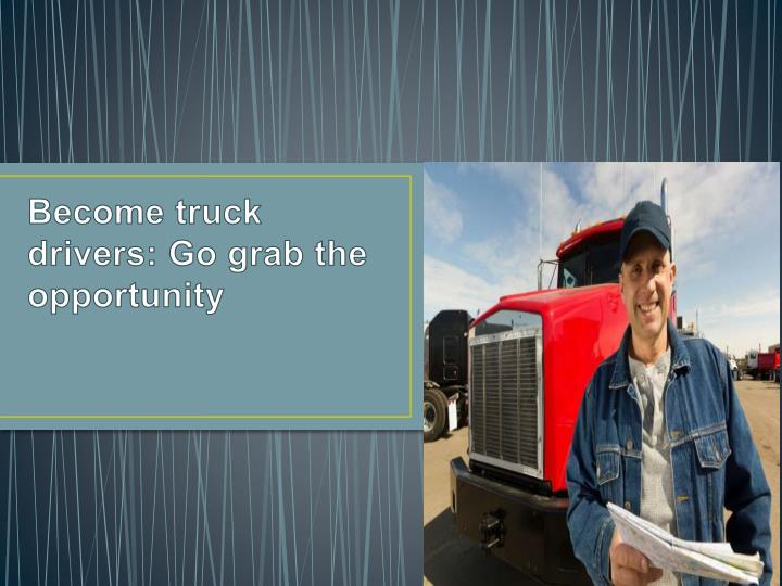 become truck drivers go grab the opportunity n.