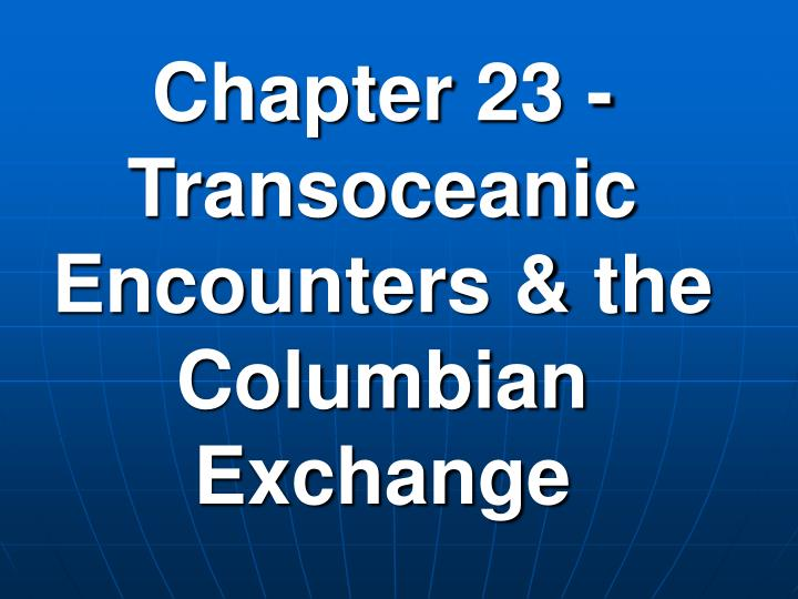 Chapter 23 transoceanic encounters the columbian exchange