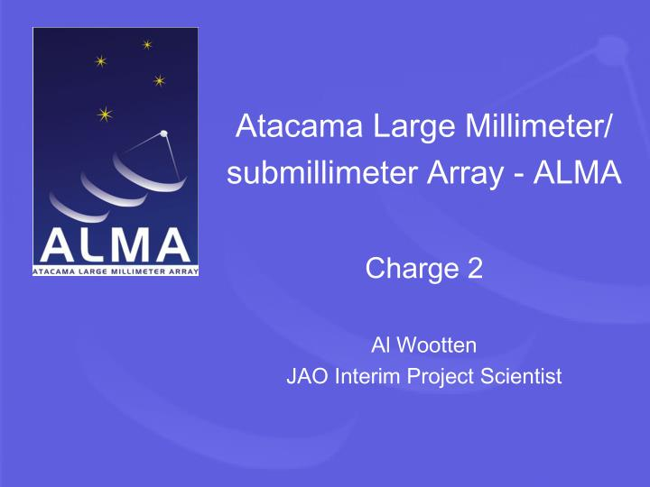 atacama large millimeter submillimeter array alma charge 2 al wootten jao interim project scientist n.