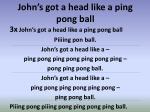 john s got a head like a ping pong ball